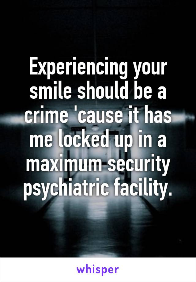 Experiencing your smile should be a crime 'cause it has me locked up in a maximum security psychiatric facility.