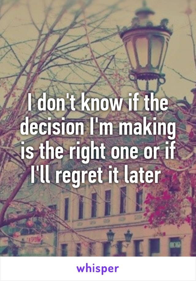 I don't know if the decision I'm making is the right one or if I'll regret it later