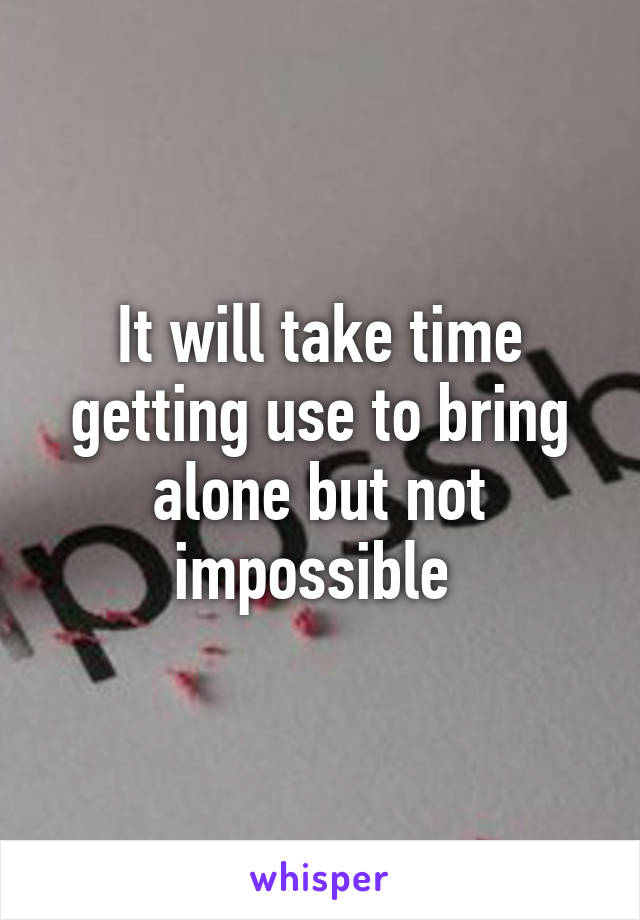 It will take time getting use to bring alone but not impossible
