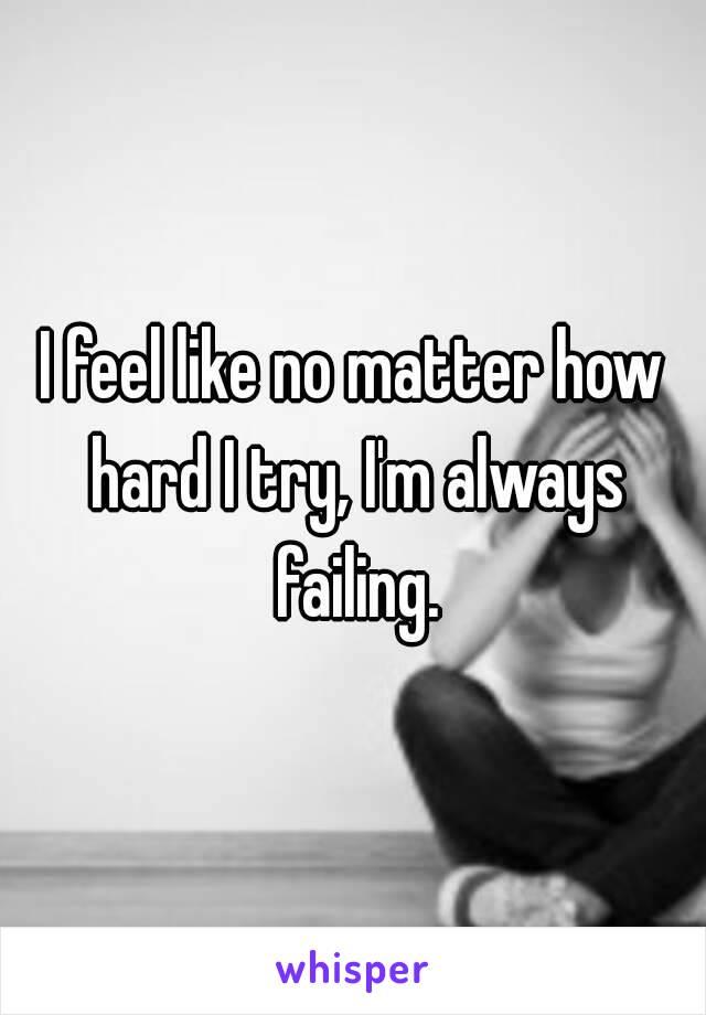 I feel like no matter how hard I try, I'm always failing.