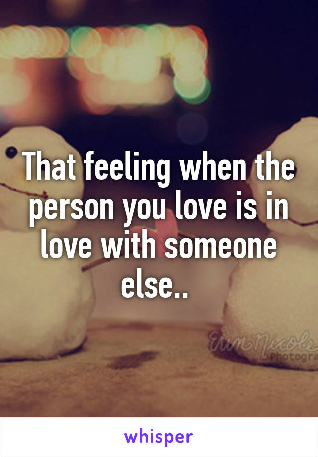 That feeling when the person you love is in love with someone else..