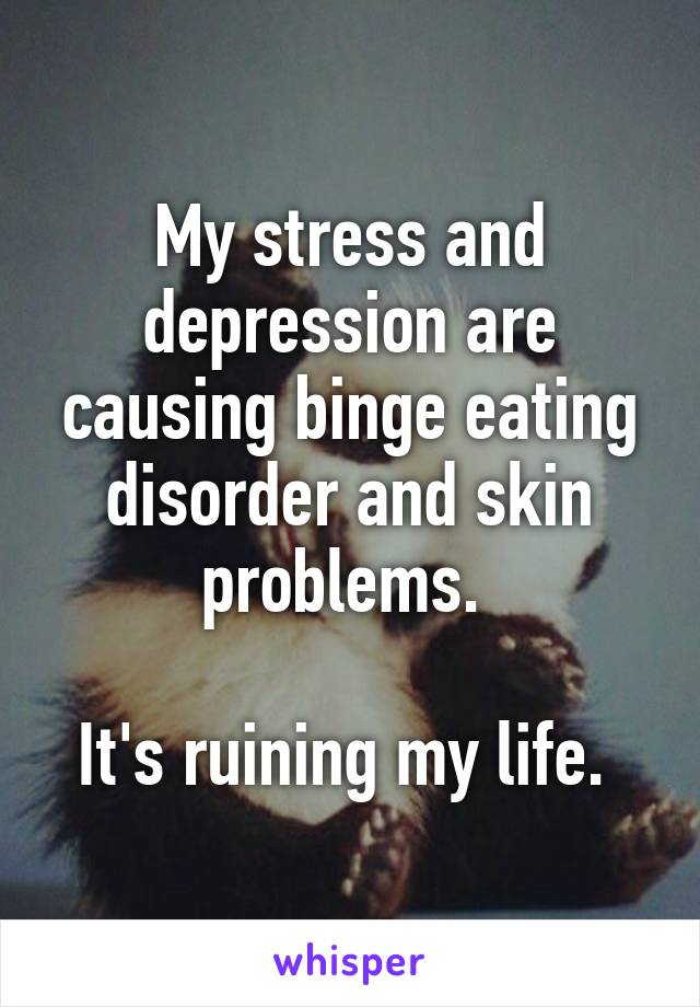 My stress and depression are causing binge eating disorder and skin problems.   It's ruining my life.