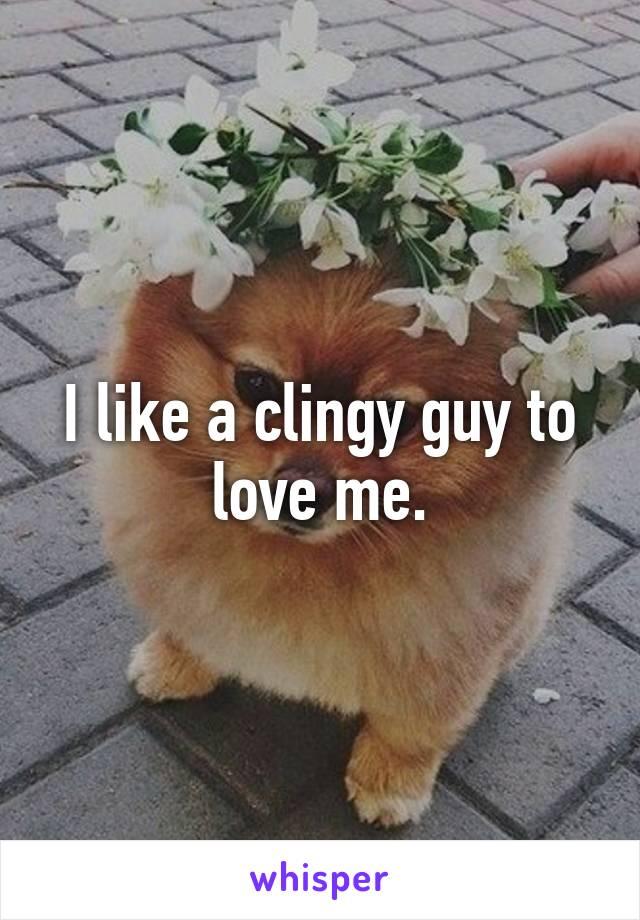 I like a clingy guy to love me.