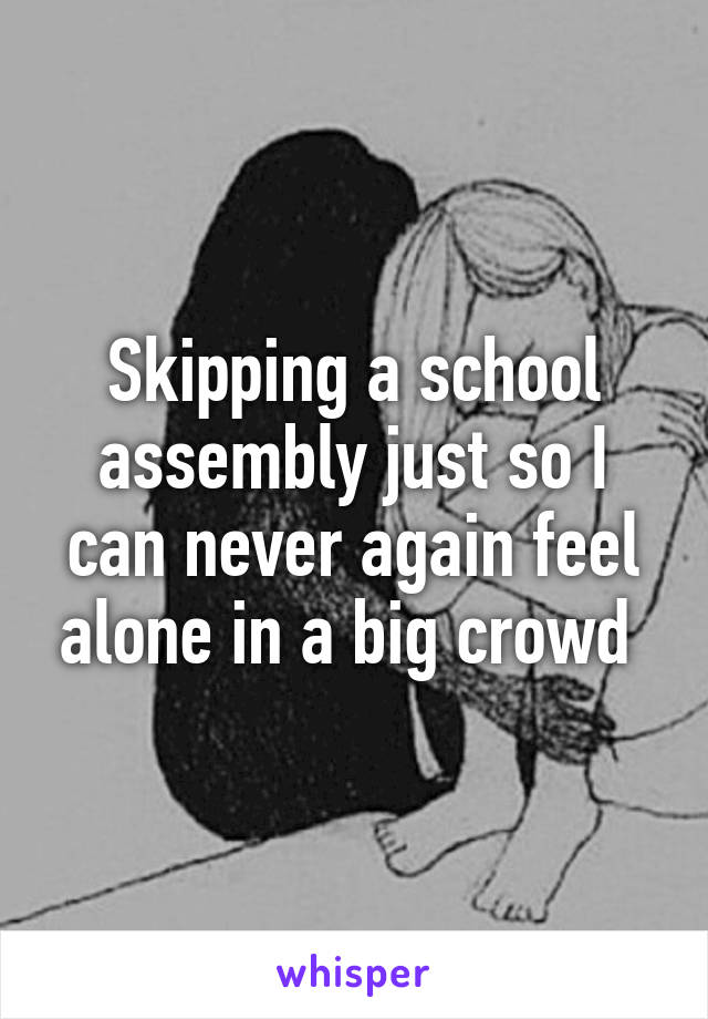 Skipping a school assembly just so I can never again feel alone in a big crowd