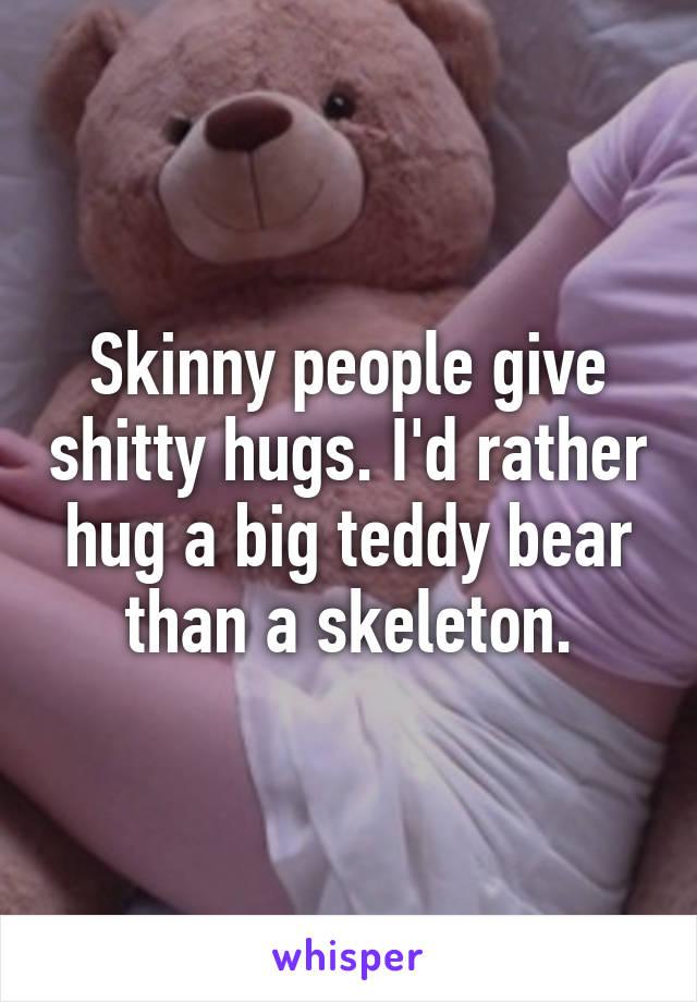 Skinny people give shitty hugs. I'd rather hug a big teddy bear than a skeleton.