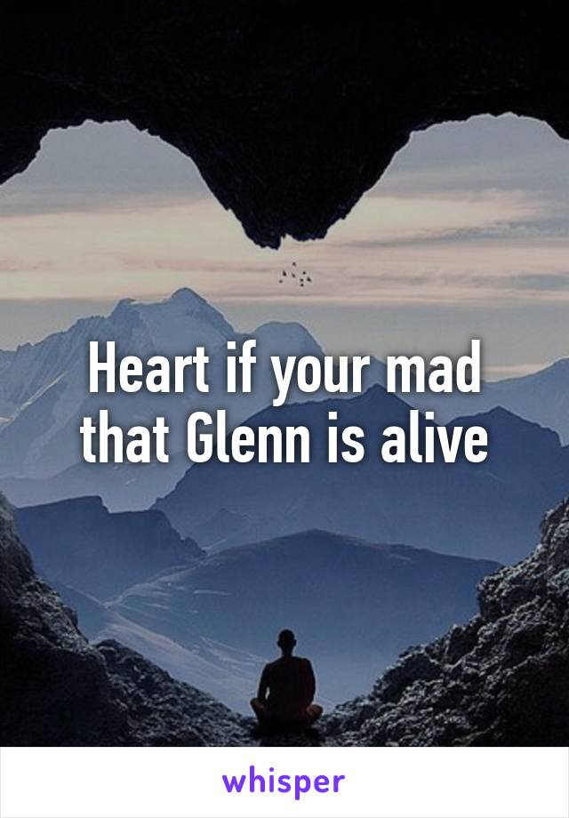 Heart if your mad that Glenn is alive