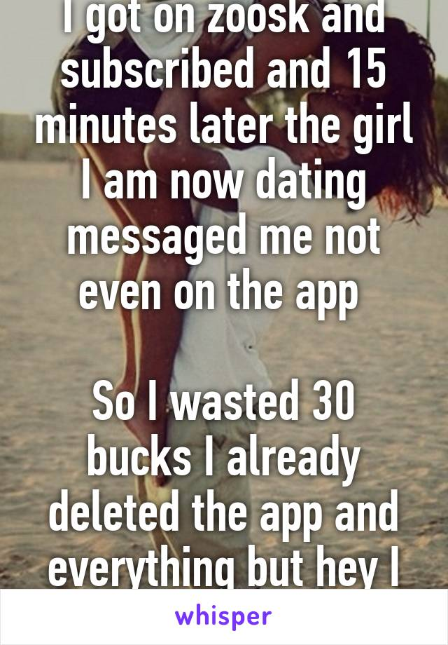 I got on zoosk and subscribed and 15 minutes later the girl I am now dating messaged me not even on the app   So I wasted 30 bucks I already deleted the app and everything but hey I got a amazin girl