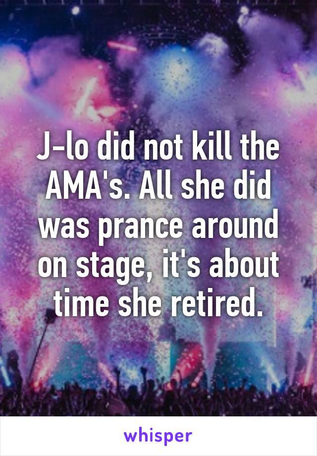 J-lo did not kill the AMA's. All she did was prance around on stage, it's about time she retired.