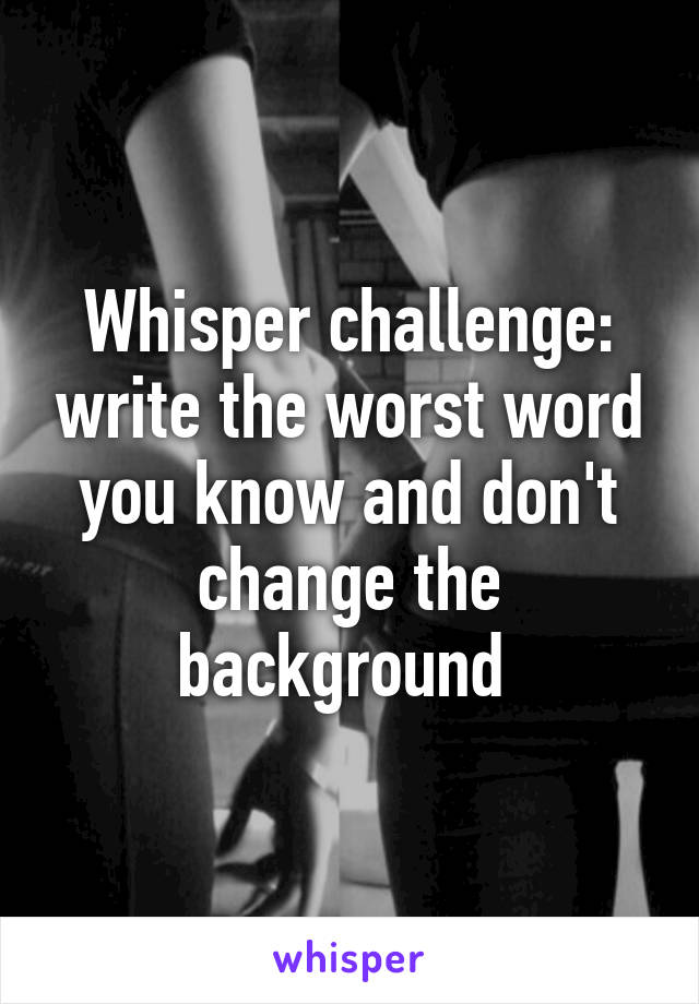 Whisper challenge: write the worst word you know and don't change the background