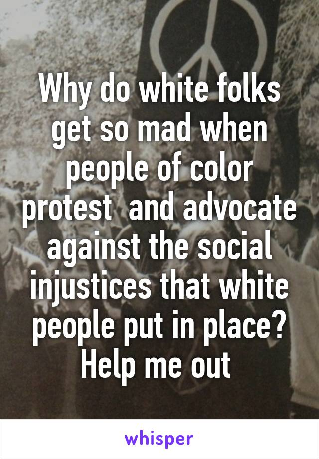 Why do white folks get so mad when people of color protest  and advocate against the social injustices that white people put in place? Help me out