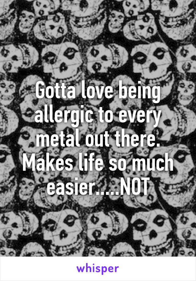 Gotta love being allergic to every metal out there. Makes life so much easier.....NOT