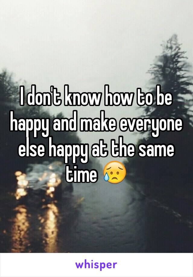 I don't know how to be happy and make everyone else happy at the same time 😥