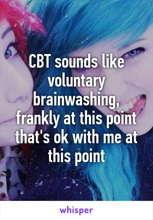 CBT sounds like voluntary brainwashing, frankly at this point that's ok with me at this point
