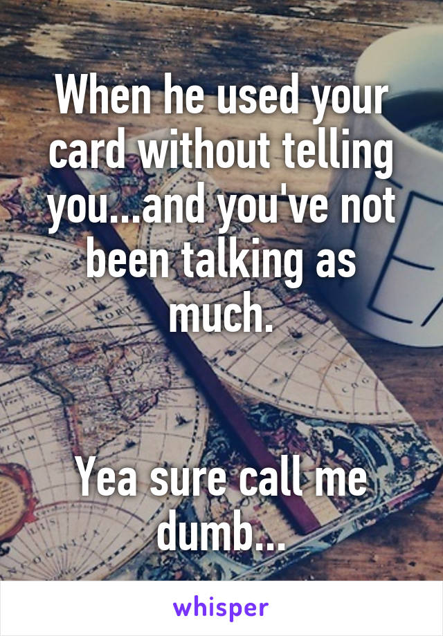 When he used your card without telling you...and you've not been talking as much.   Yea sure call me dumb...