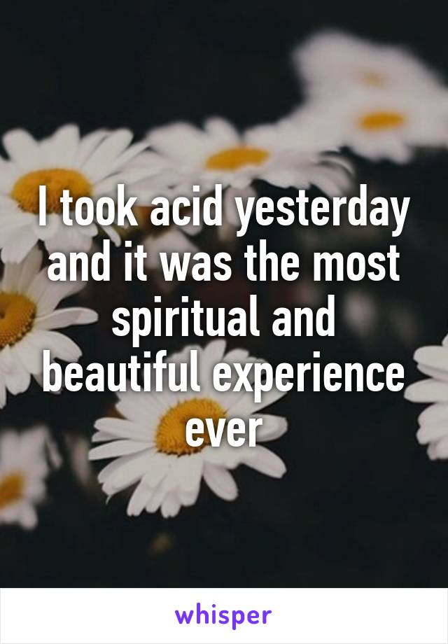 I took acid yesterday and it was the most spiritual and beautiful experience ever