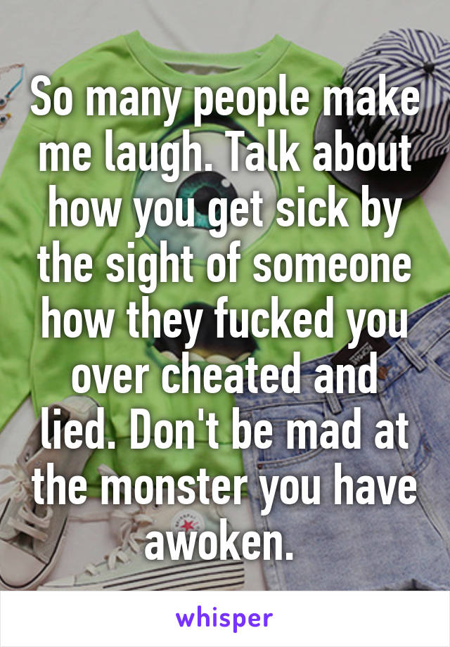 So many people make me laugh. Talk about how you get sick by the sight of someone how they fucked you over cheated and lied. Don't be mad at the monster you have awoken.