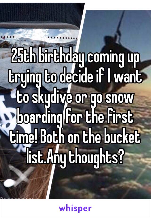25th birthday coming up trying to decide if I want to skydive or go snow boarding for the first time! Both on the bucket list.Any thoughts?
