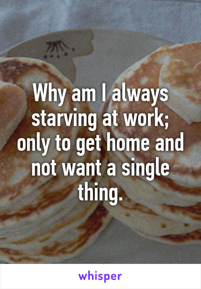 Why am I always starving at work; only to get home and not want a single thing.