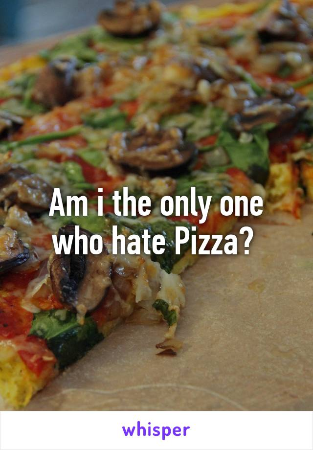 Am i the only one who hate Pizza?