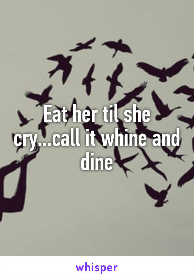 Eat her til she cry...call it whine and dine
