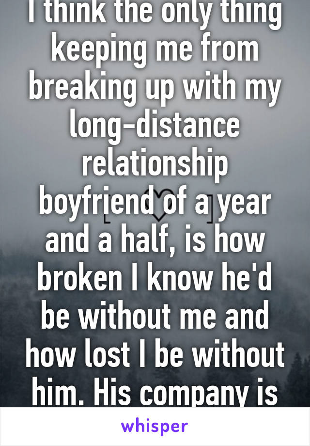 I think the only thing keeping me from breaking up with my long-distance relationship boyfriend of a year and a half, is how broken I know he'd be without me and how lost I be without him. His company is all I've ever known.