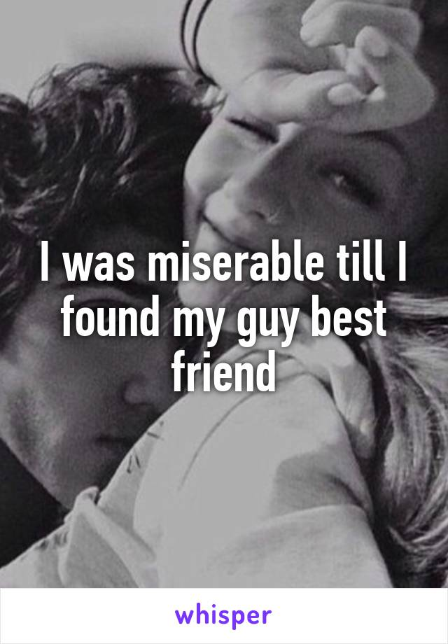 I was miserable till I found my guy best friend