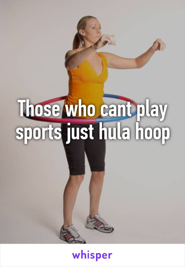 Those who cant play sports just hula hoop