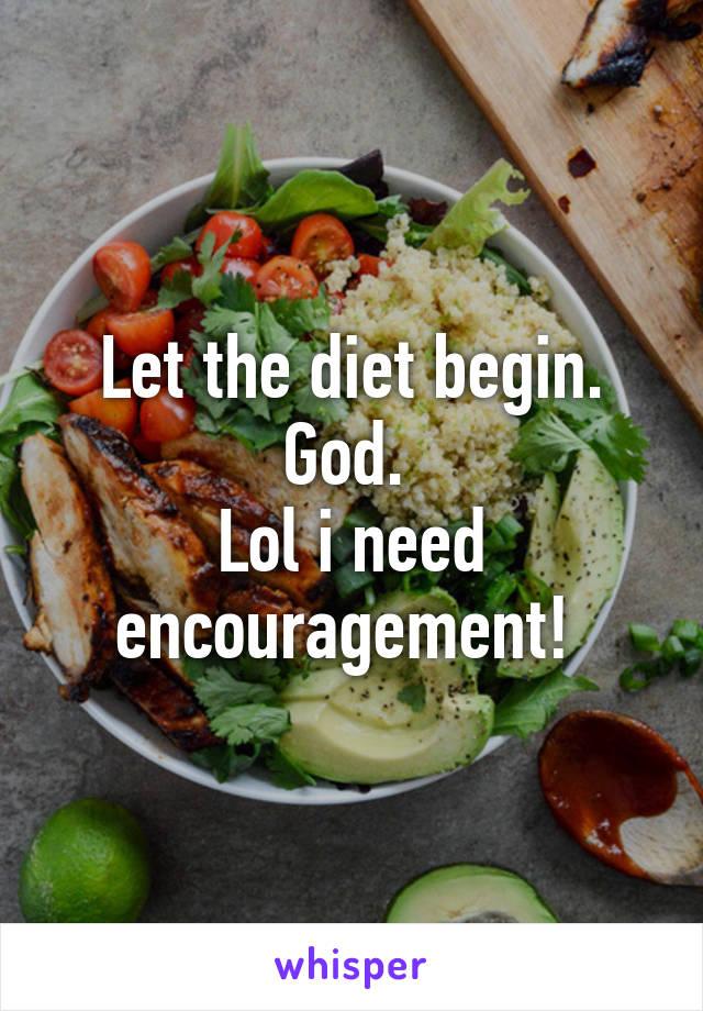 Let the diet begin. God.  Lol i need encouragement!