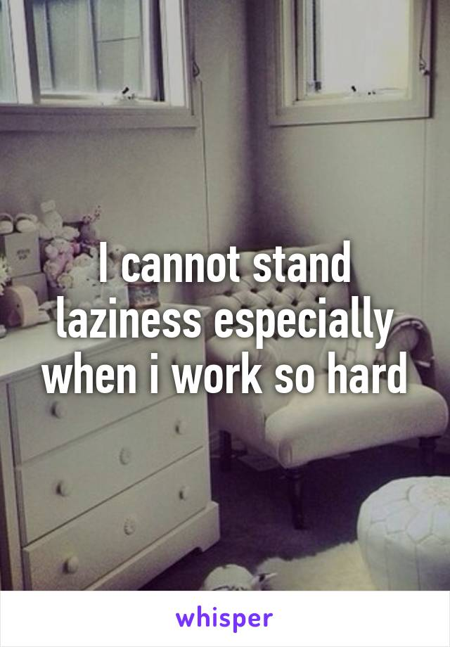 I cannot stand laziness especially when i work so hard