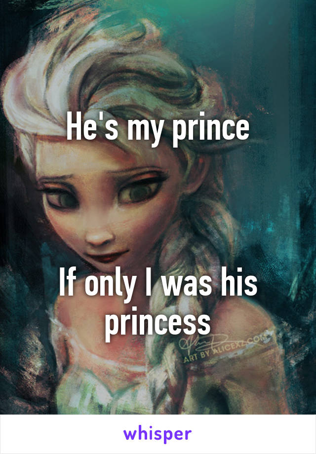 He's my prince    If only I was his princess
