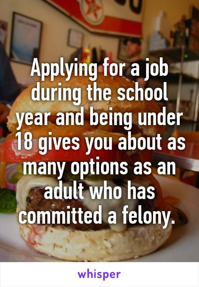 Applying for a job during the school year and being under 18 gives you about as many options as an adult who has committed a felony.