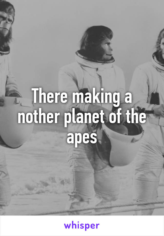 There making a nother planet of the apes