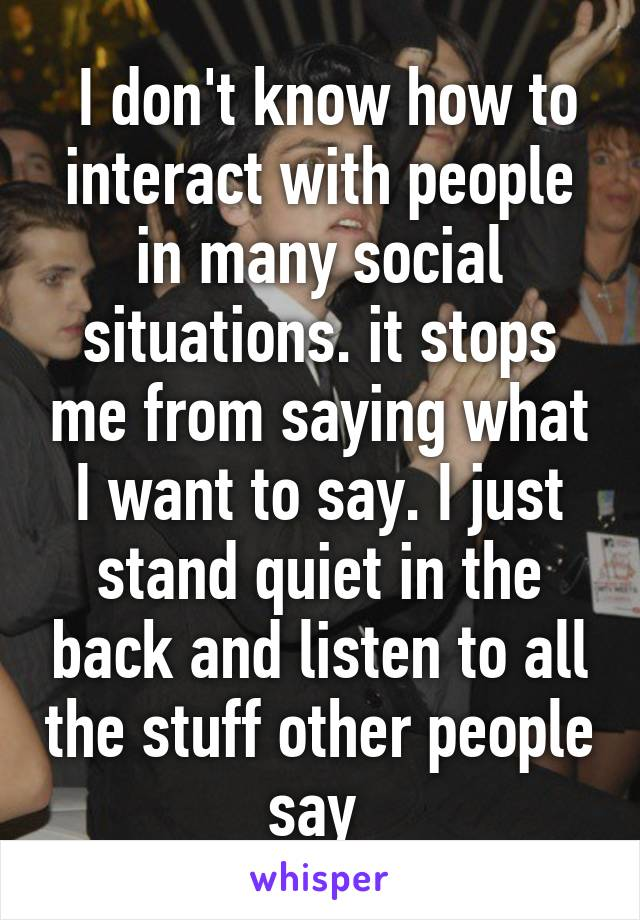 I don't know how to interact with people in many social situations. it stops me from saying what I want to say. I just stand quiet in the back and listen to all the stuff other people say