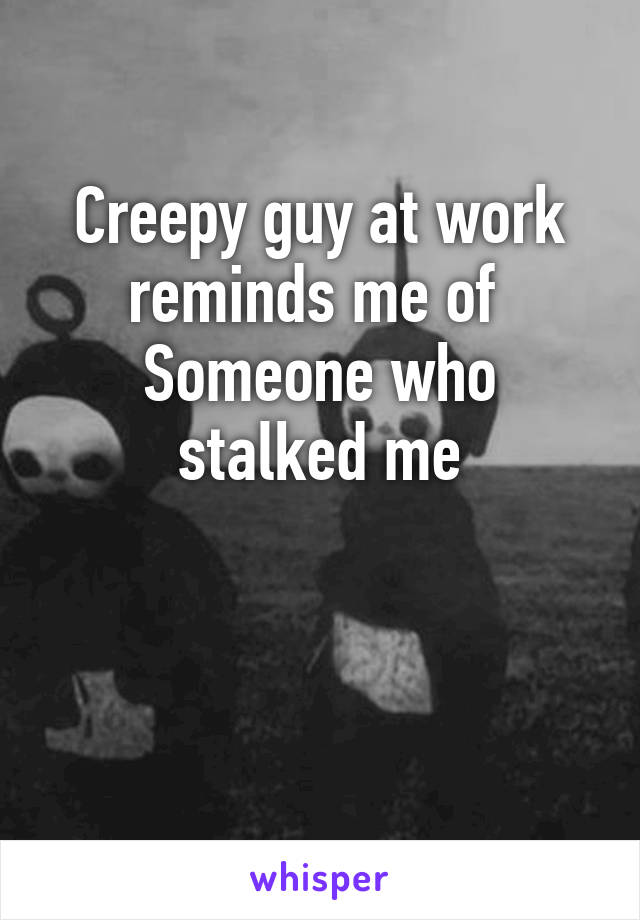 Creepy guy at work reminds me of  Someone who stalked me