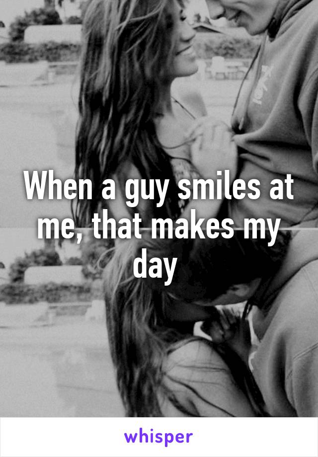When a guy smiles at me, that makes my day