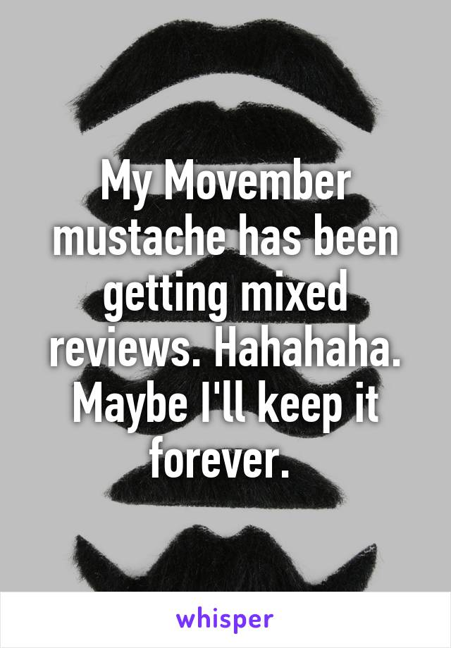 My Movember mustache has been getting mixed reviews. Hahahaha. Maybe I'll keep it forever.