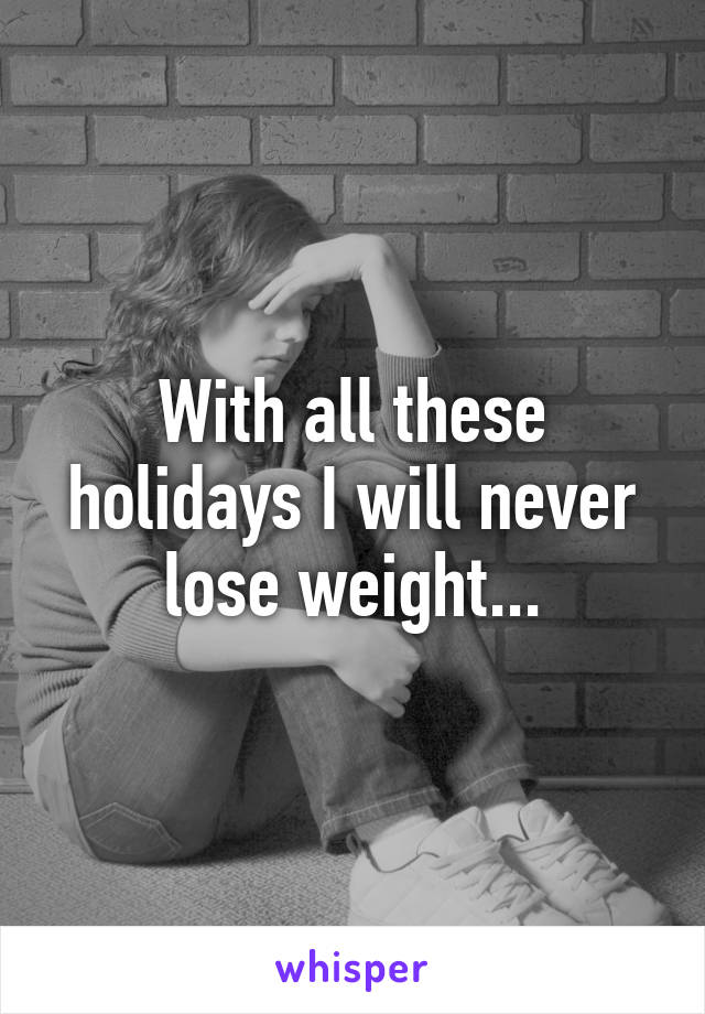 With all these holidays I will never lose weight...