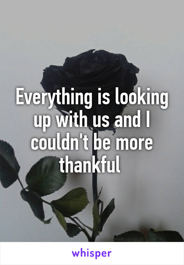 Everything is looking up with us and I couldn't be more thankful