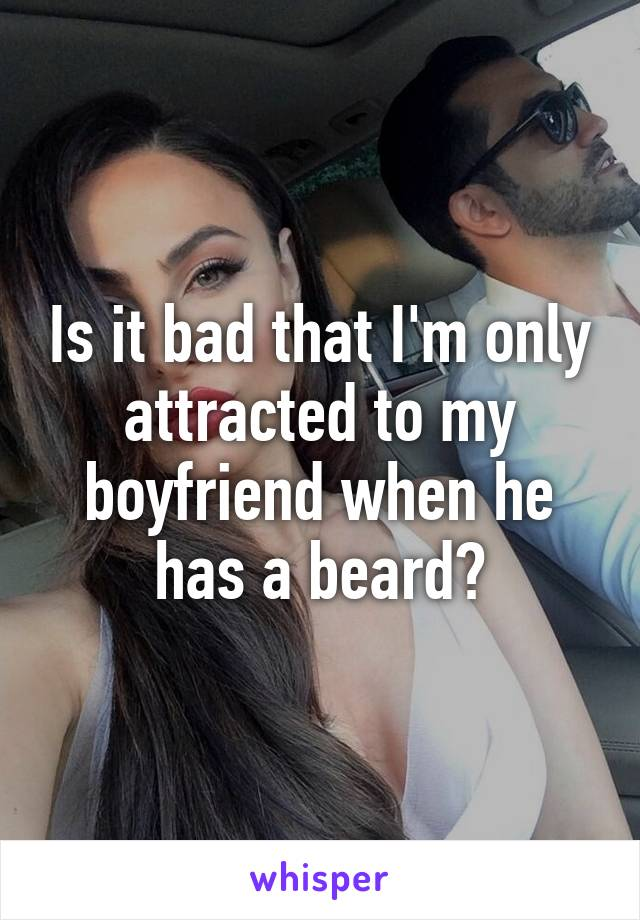 Is it bad that I'm only attracted to my boyfriend when he has a beard?