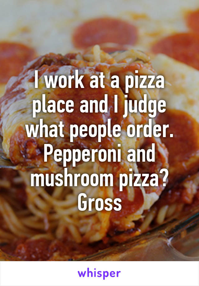 I work at a pizza place and I judge what people order. Pepperoni and mushroom pizza? Gross