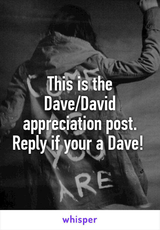 This is the Dave/David appreciation post. Reply if your a Dave!
