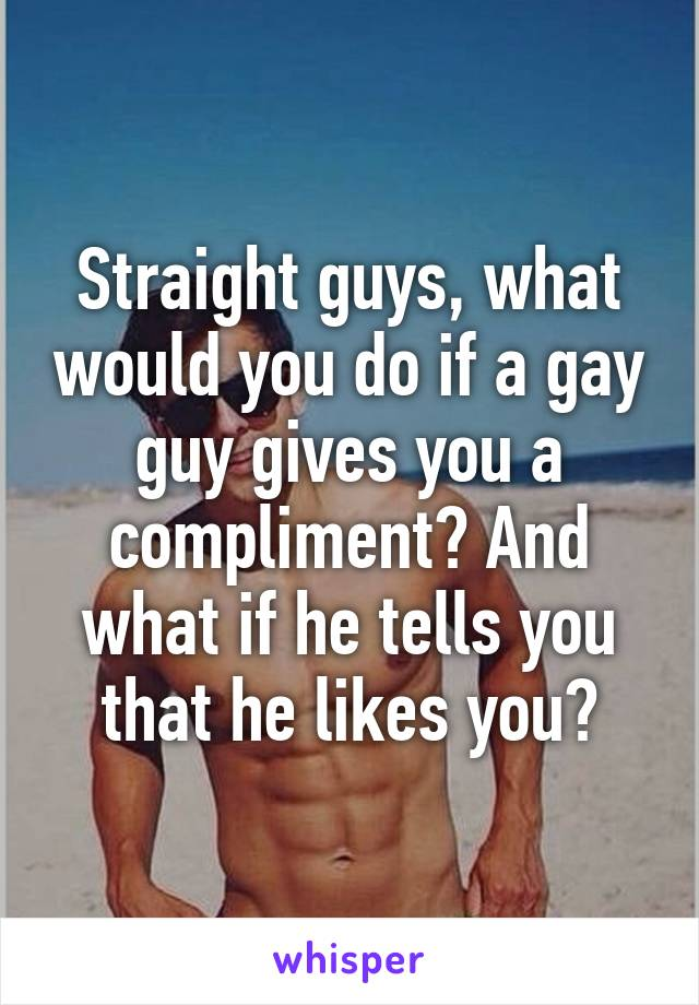 Straight guys, what would you do if a gay guy gives you a compliment? And what if he tells you that he likes you?