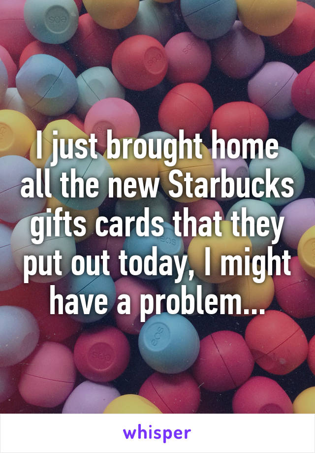 I just brought home all the new Starbucks gifts cards that they put out today, I might have a problem...