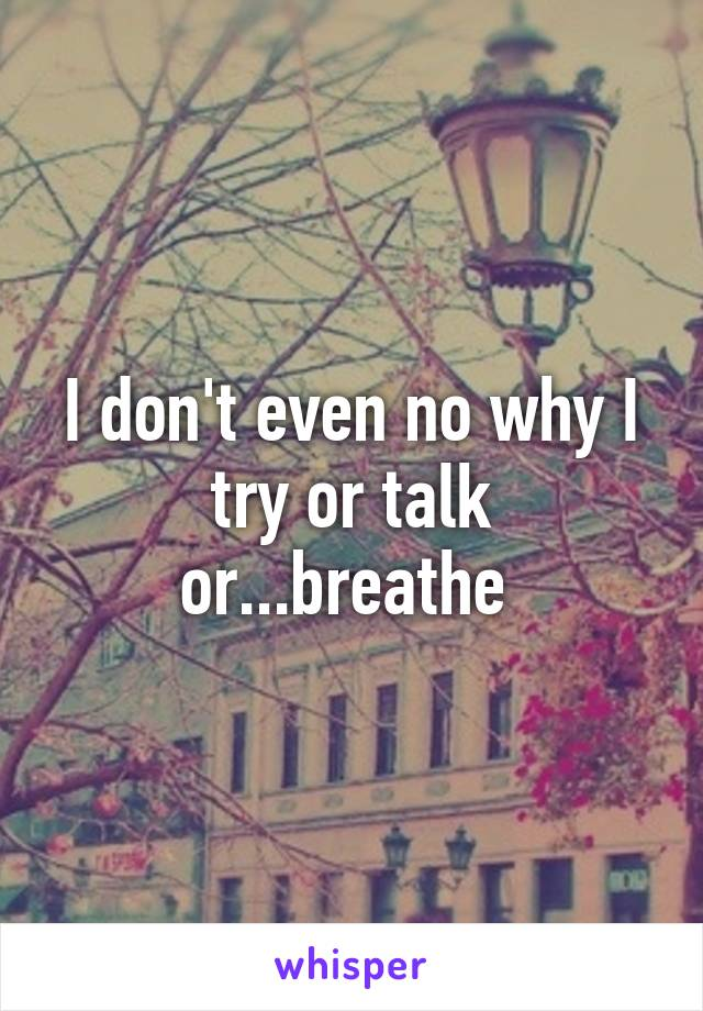 I don't even no why I try or talk or...breathe