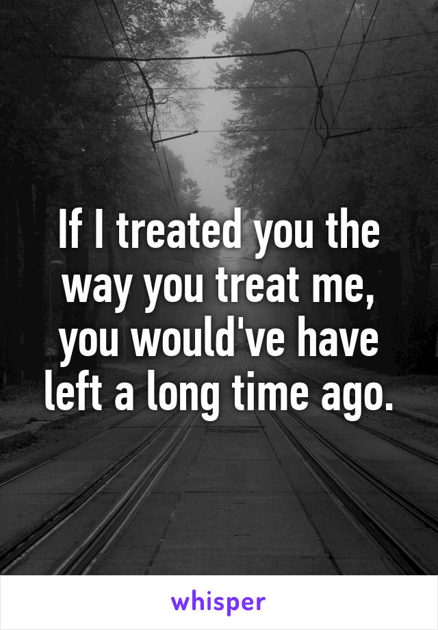 If I treated you the way you treat me, you would've have left a long time ago.