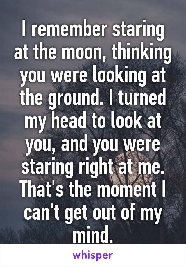 I remember staring at the moon, thinking you were looking at the ground. I turned my head to look at you, and you were staring right at me. That's the moment I can't get out of my mind.