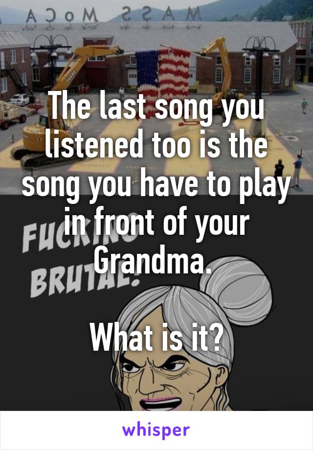 The last song you listened too is the song you have to play in front of your Grandma.   What is it?