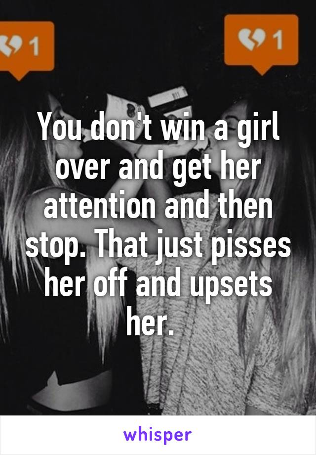 You don't win a girl over and get her attention and then stop. That just pisses her off and upsets her.