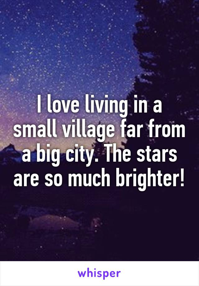 I love living in a small village far from a big city. The stars are so much brighter!