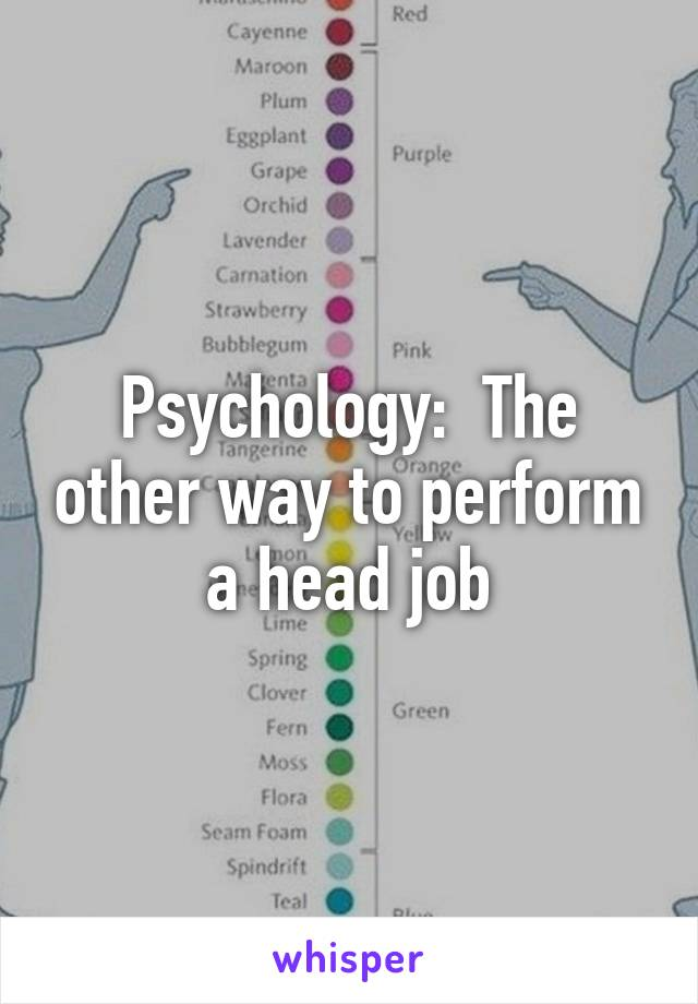 Psychology:  The other way to perform a head job